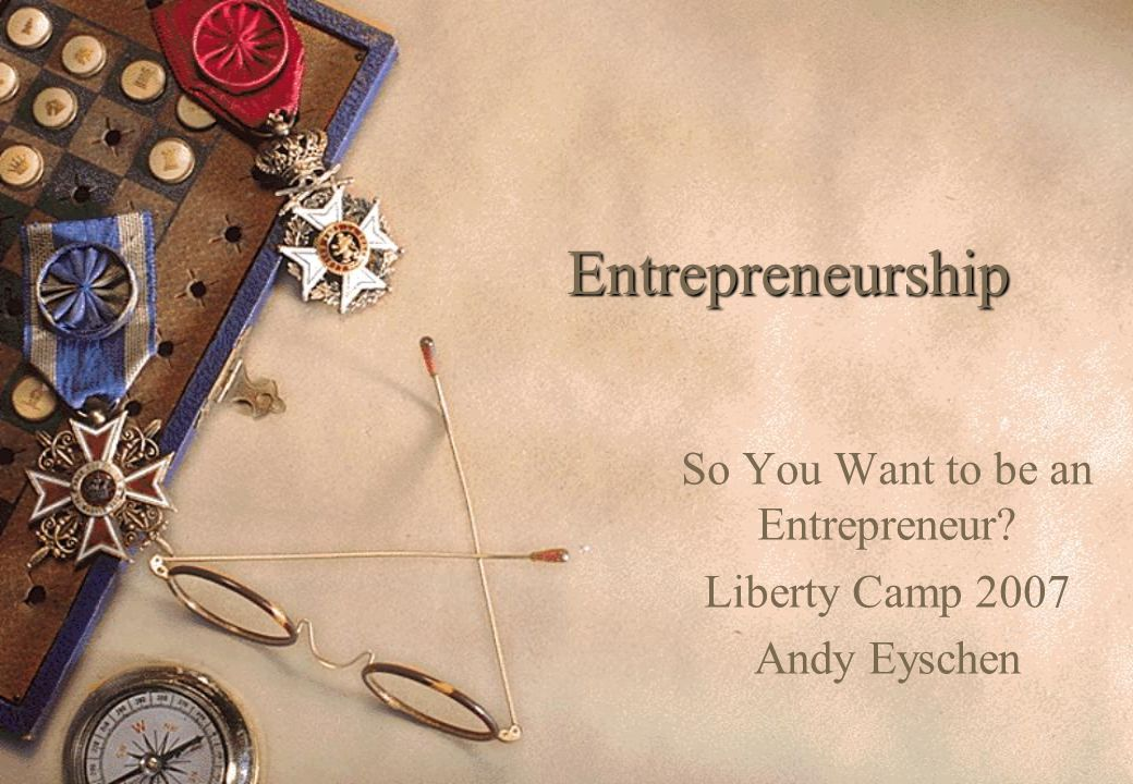 Entrepreneurship So You Want to be an Entrepreneur Liberty Camp 2007 Andy Eyschen