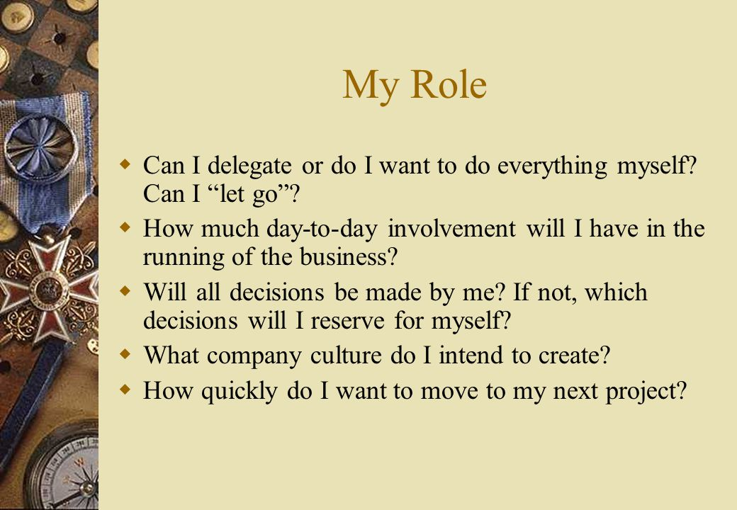 My Role  Can I delegate or do I want to do everything myself.