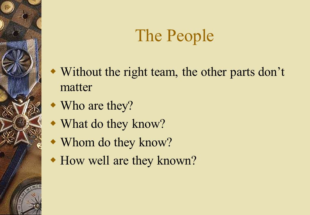 The People  Without the right team, the other parts don't matter  Who are they.