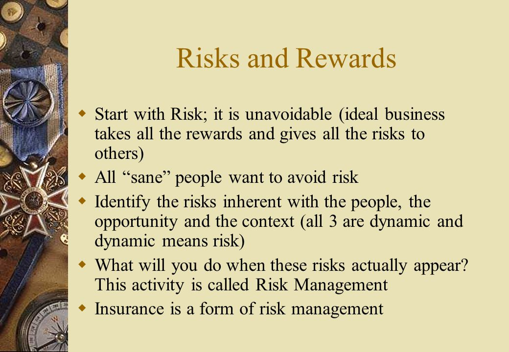 Risks and Rewards  Start with Risk; it is unavoidable (ideal business takes all the rewards and gives all the risks to others)  All sane people want to avoid risk  Identify the risks inherent with the people, the opportunity and the context (all 3 are dynamic and dynamic means risk)  What will you do when these risks actually appear.