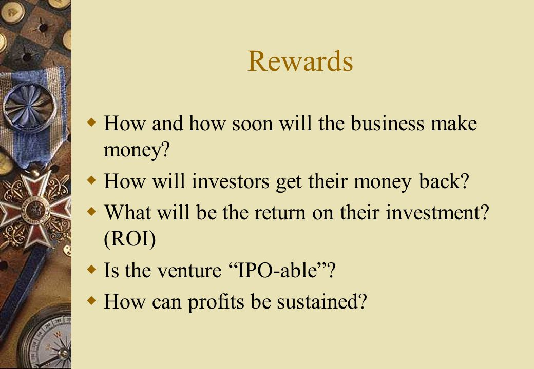 Rewards  How and how soon will the business make money.