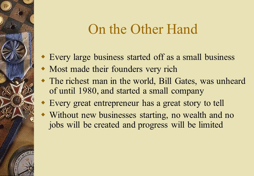 On the Other Hand  Every large business started off as a small business  Most made their founders very rich  The richest man in the world, Bill Gates, was unheard of until 1980, and started a small company  Every great entrepreneur has a great story to tell  Without new businesses starting, no wealth and no jobs will be created and progress will be limited