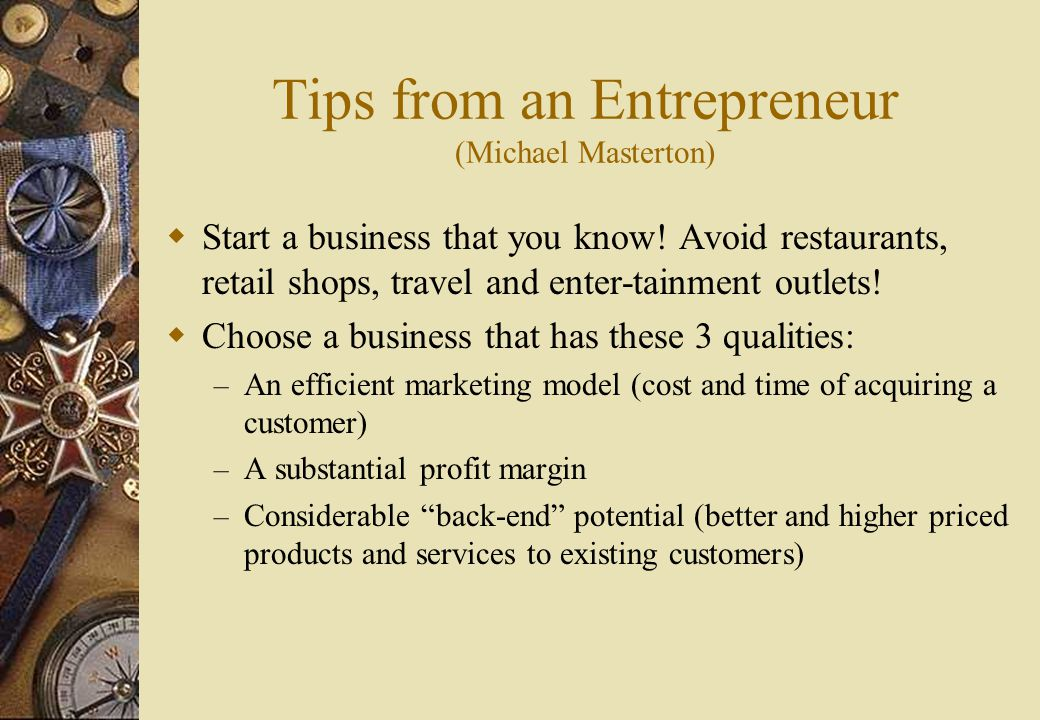 Tips from an Entrepreneur (Michael Masterton)  Start a business that you know.
