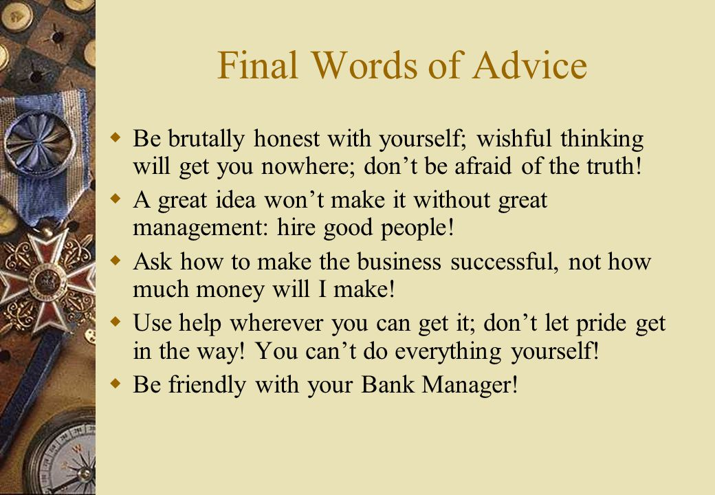 Final Words of Advice  Be brutally honest with yourself; wishful thinking will get you nowhere; don't be afraid of the truth.