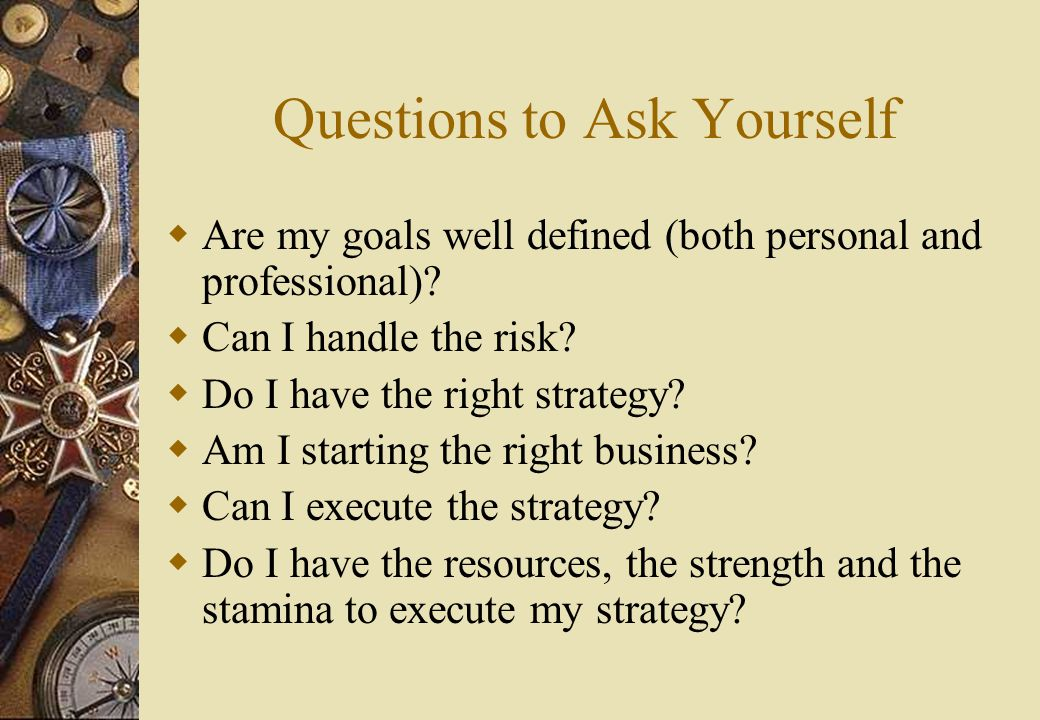 Questions to Ask Yourself  Are my goals well defined (both personal and professional).