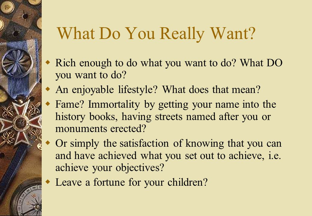 What Do You Really Want.  Rich enough to do what you want to do.