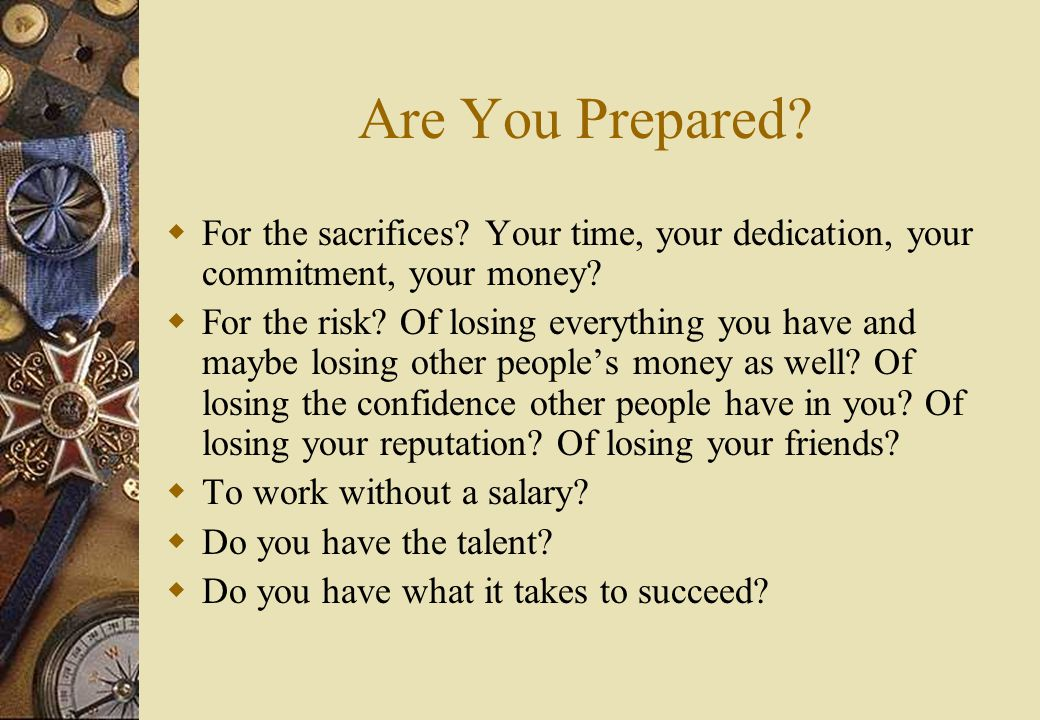 Are You Prepared.  For the sacrifices. Your time, your dedication, your commitment, your money.