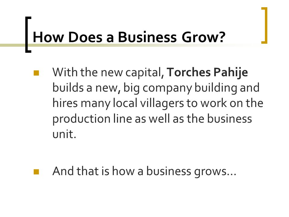 How Does a Business Grow? With the new capital, Torches Pahije builds a new, big company building and hires many local villagers to work on the produc