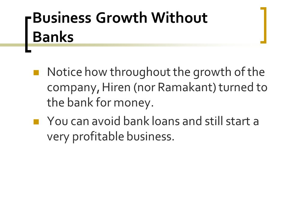 Business Growth Without Banks Notice how throughout the growth of the company, Hiren (nor Ramakant) turned to the bank for money.