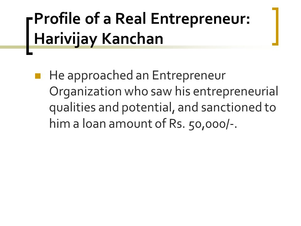 Profile of a Real Entrepreneur: Harivijay Kanchan He approached an Entrepreneur Organization who saw his entrepreneurial qualities and potential, and sanctioned to him a loan amount of Rs.