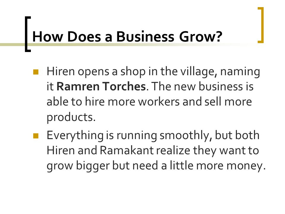How Does a Business Grow? Hiren opens a shop in the village, naming it Ramren Torches. The new business is able to hire more workers and sell more pro
