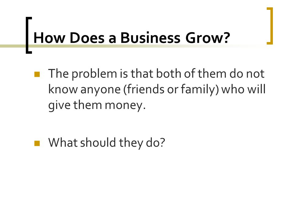 How Does a Business Grow? The problem is that both of them do not know anyone (friends or family) who will give them money. What should they do?