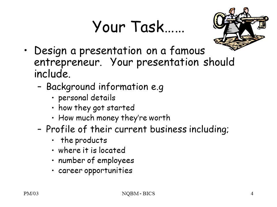 PM/03NQBM - BICS4 Your Task…… Design a presentation on a famous entrepreneur.
