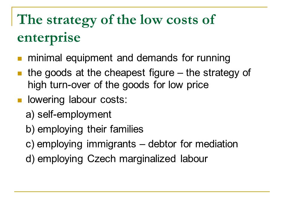 The strategy of the low costs of enterprise minimal equipment and demands for running the goods at the cheapest figure – the strategy of high turn-over of the goods for low price lowering labour costs: a) self-employment b) employing their families c) employing immigrants – debtor for mediation d) employing Czech marginalized labour