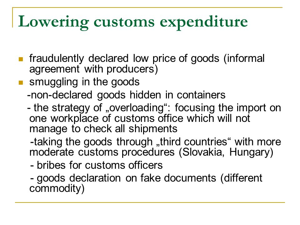 "Lowering customs expenditure fraudulently declared low price of goods (informal agreement with producers) smuggling in the goods -non-declared goods hidden in containers - the strategy of ""overloading : focusing the import on one workplace of customs office which will not manage to check all shipments -taking the goods through ""third countries with more moderate customs procedures (Slovakia, Hungary) - bribes for customs officers - goods declaration on fake documents (different commodity)"