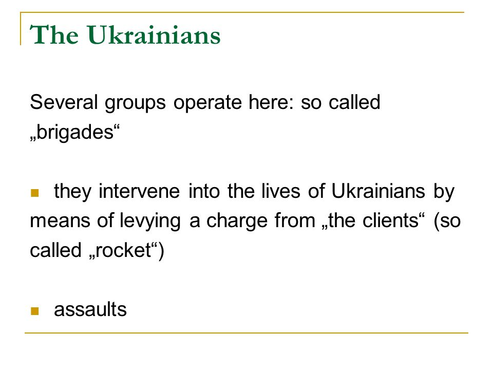"The Ukrainians Several groups operate here: so called ""brigades they intervene into the lives of Ukrainians by means of levying a charge from ""the clients (so called ""rocket ) assaults"