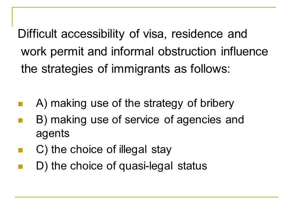 Difficult accessibility of visa, residence and work permit and informal obstruction influence the strategies of immigrants as follows: A) making use of the strategy of bribery B) making use of service of agencies and agents C) the choice of illegal stay D) the choice of quasi-legal status