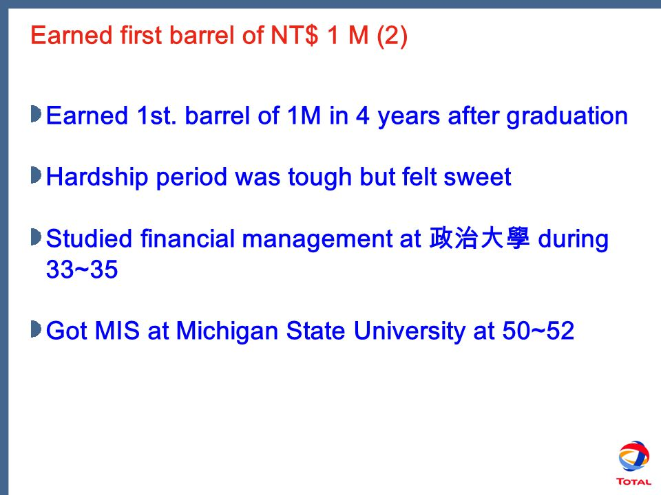 Earned first barrel of NT$ 1 M (2) Earned 1st. barrel of 1M in 4 years after graduation Hardship period was tough but felt sweet Studied financial man