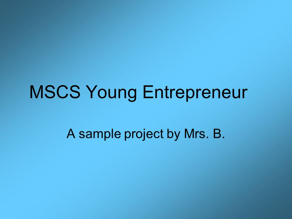 MSCS Young Entrepreneur A sample project by Mrs. B.