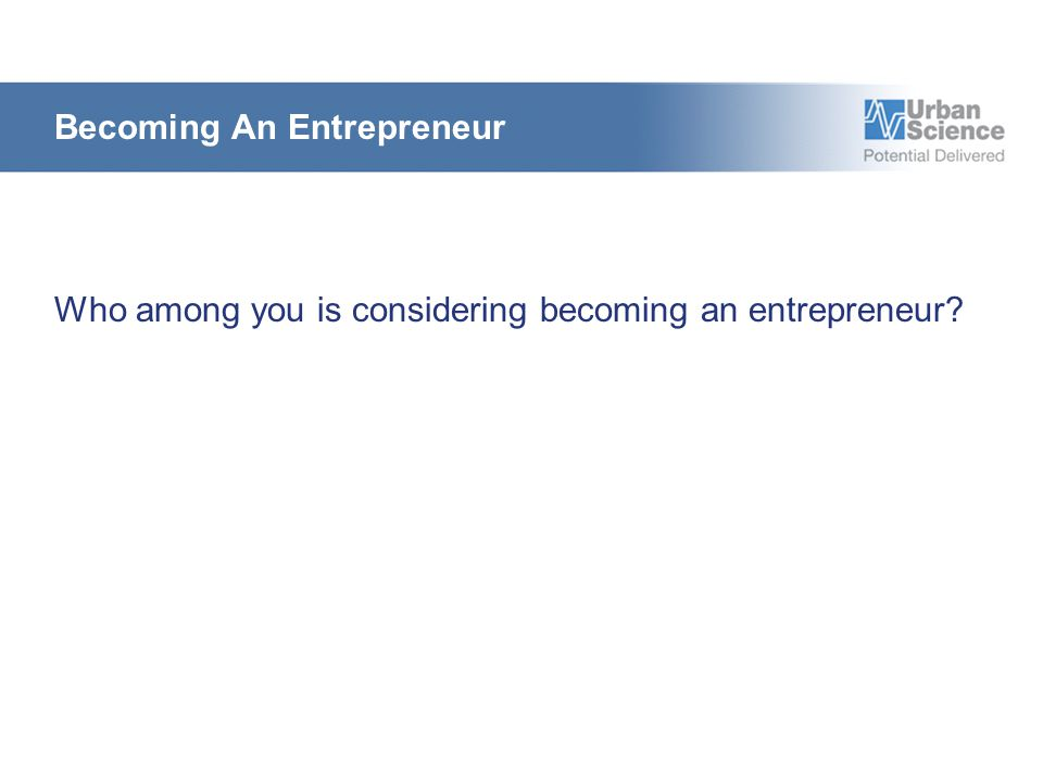 Becoming An Entrepreneur Who among you is considering becoming an entrepreneur?