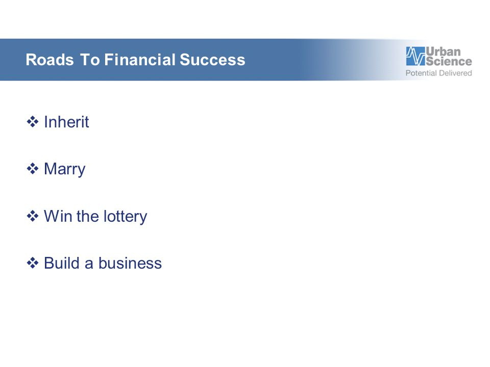 Roads To Financial Success  Inherit  Marry  Win the lottery  Build a business