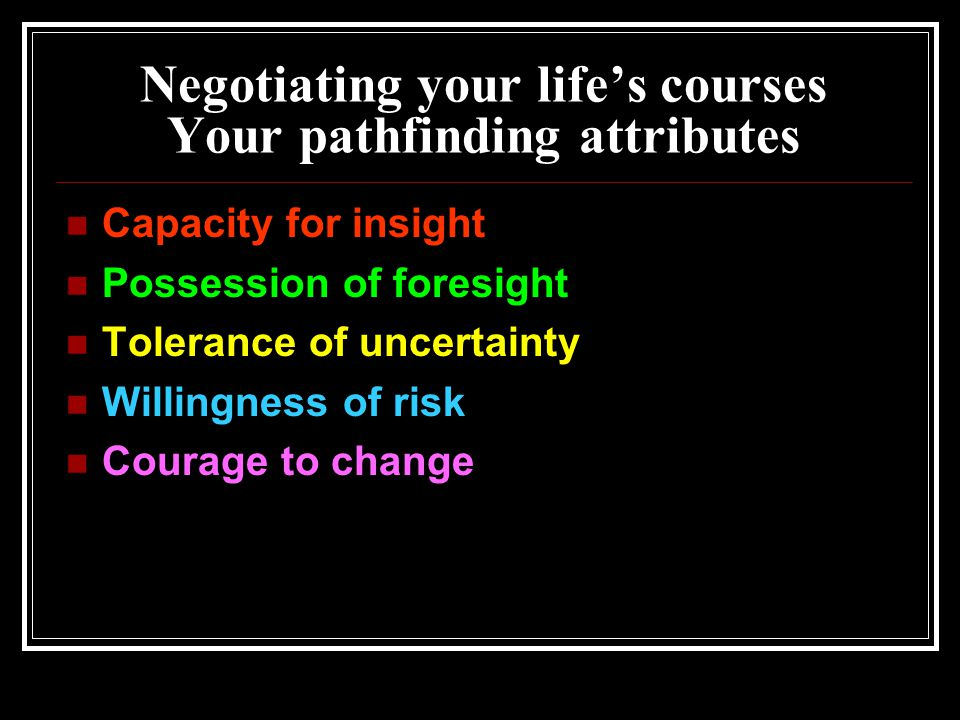 Negotiating your life's courses Your pathfinding attributes Capacity for insight Possession of foresight Tolerance of uncertainty Willingness of risk Courage to change