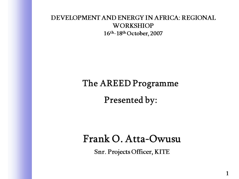 Frank O. Atta-Owusu Snr. Projects Officer, KITE 1 DEVELOPMENT AND ENERGY IN AFRICA: REGIONAL WORKSHIOP 16 th -18 th October, 2007 The AREED Programme