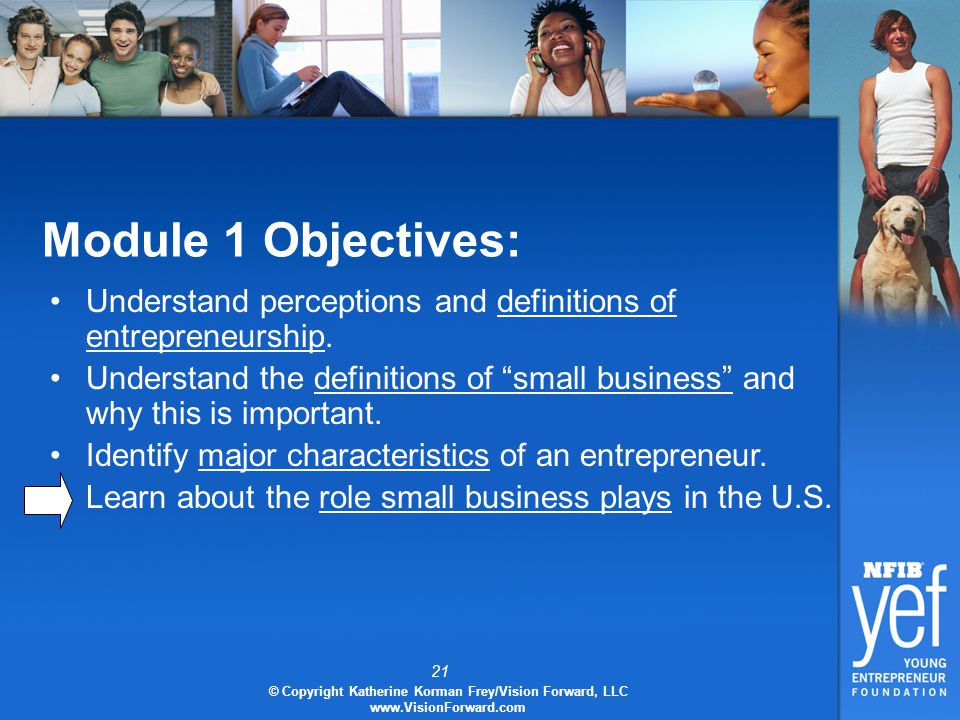 21 © Copyright Katherine Korman Frey/Vision Forward, LLC www.VisionForward.com Module 1 Objectives: Understand perceptions and definitions of entrepreneurship.