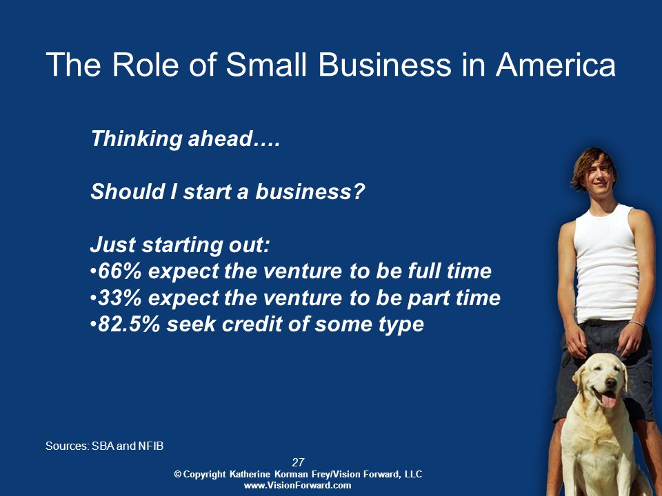27 © Copyright Katherine Korman Frey/Vision Forward, LLC www.VisionForward.com The Role of Small Business in America Sources: SBA and NFIB Thinking ahead….