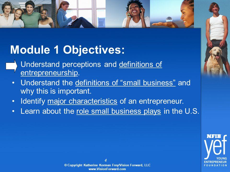 4 © Copyright Katherine Korman Frey/Vision Forward, LLC www.VisionForward.com Module 1 Objectives: Understand perceptions and definitions of entrepreneurship.