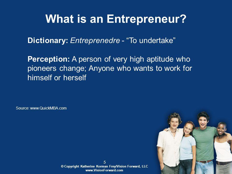 16 © Copyright Katherine Korman Frey/Vision Forward, LLC www.VisionForward.com Major Characteristics of the Entrepreneur Entrepreneurial traits in a text Entrepreneurial traits when interviewing an entrepreneur