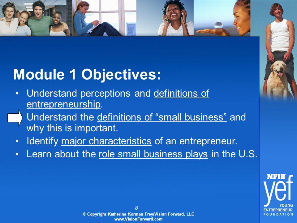 8 © Copyright Katherine Korman Frey/Vision Forward, LLC www.VisionForward.com Module 1 Objectives: Understand perceptions and definitions of entrepreneurship.