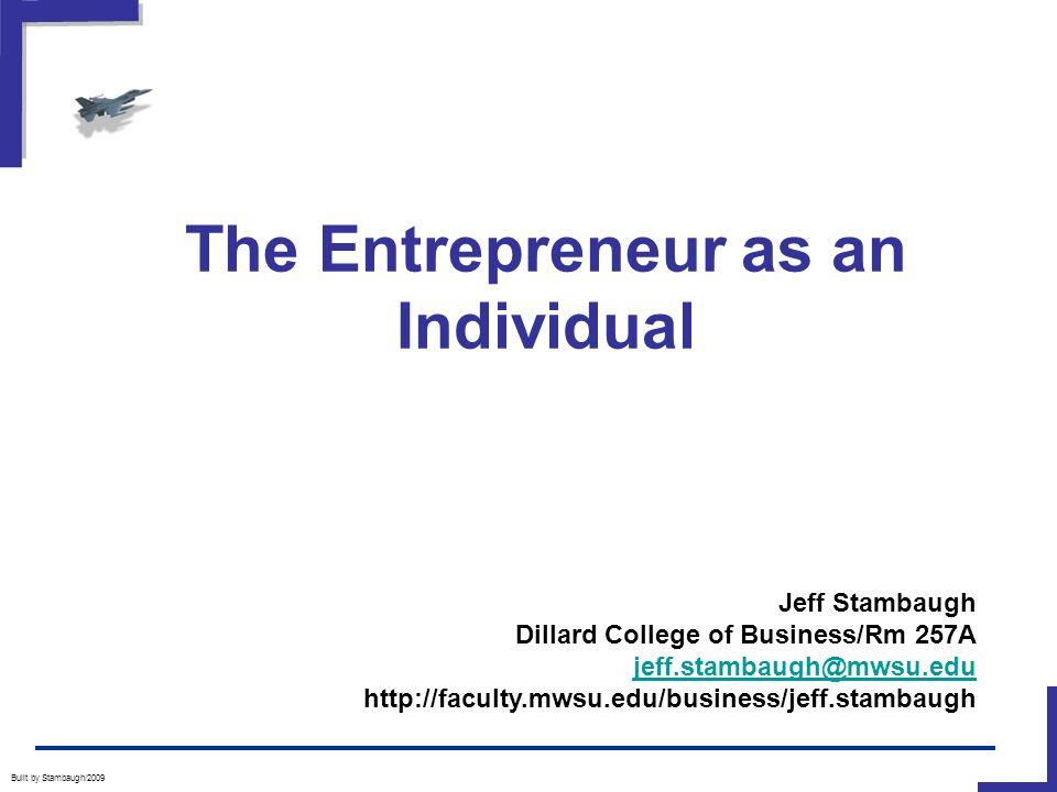 The Entrepreneur as an Individual Built by Stambaugh/2009 Jeff Stambaugh Dillard College of Business/Rm 257A jeff.stambaugh@mwsu.edu http://faculty.mwsu.edu/business/jeff.stambaugh