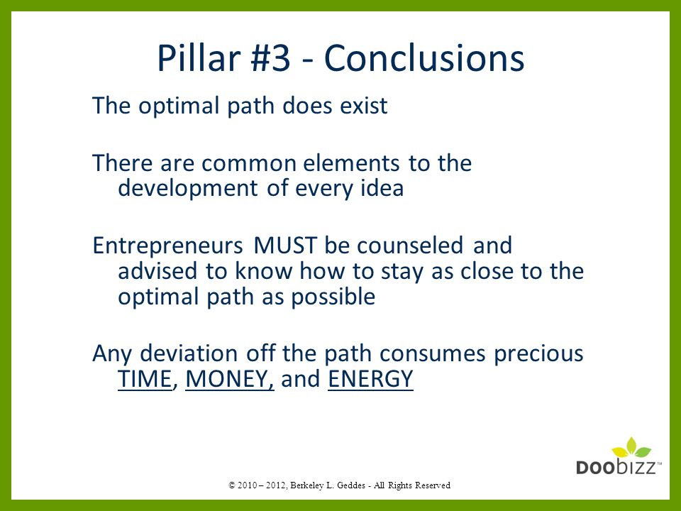 Pillar #3 - Conclusions The optimal path does exist There are common elements to the development of every idea Entrepreneurs MUST be counseled and advised to know how to stay as close to the optimal path as possible Any deviation off the path consumes precious TIME, MONEY, and ENERGY © 2010 – 2012, Berkeley L.