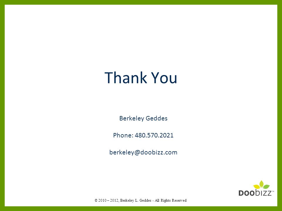 Berkeley Geddes Phone: 480.570.2021 berkeley@doobizz.com Thank You © 2010 – 2012, Berkeley L.