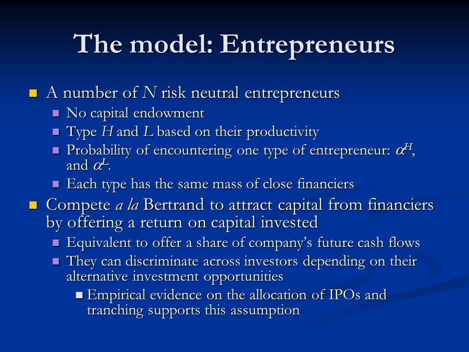 The model: Entrepreneurs A number of N risk neutral entrepreneurs A number of N risk neutral entrepreneurs No capital endowment No capital endowment Type H and L based on their productivity Type H and L based on their productivity Probability of encountering one type of entrepreneur:  H, and  L.