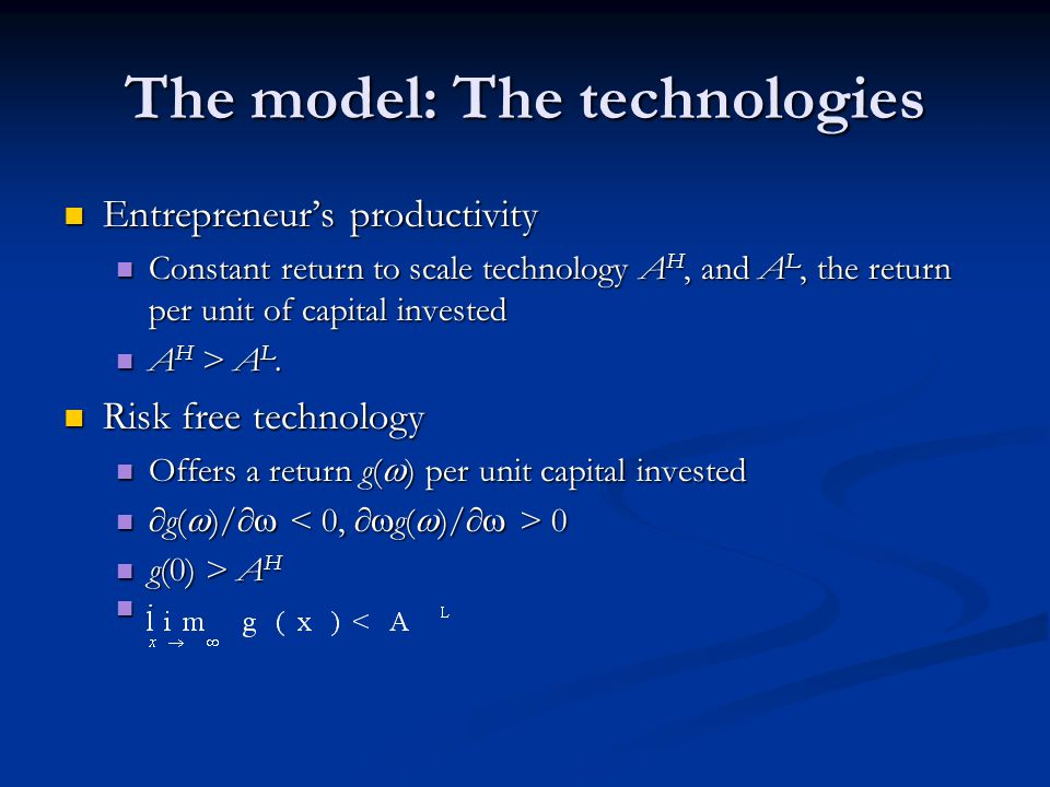 The model: The technologies Entrepreneur's productivity Entrepreneur's productivity Constant return to scale technology A H, and A L, the return per unit of capital invested Constant return to scale technology A H, and A L, the return per unit of capital invested A H > A L.