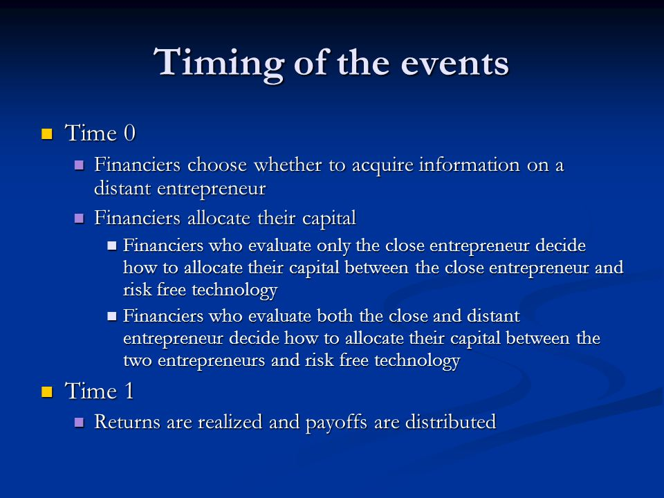 Timing of the events Time 0 Time 0 Financiers choose whether to acquire information on a distant entrepreneur Financiers choose whether to acquire information on a distant entrepreneur Financiers allocate their capital Financiers allocate their capital Financiers who evaluate only the close entrepreneur decide how to allocate their capital between the close entrepreneur and risk free technology Financiers who evaluate only the close entrepreneur decide how to allocate their capital between the close entrepreneur and risk free technology Financiers who evaluate both the close and distant entrepreneur decide how to allocate their capital between the two entrepreneurs and risk free technology Financiers who evaluate both the close and distant entrepreneur decide how to allocate their capital between the two entrepreneurs and risk free technology Time 1 Time 1 Returns are realized and payoffs are distributed Returns are realized and payoffs are distributed