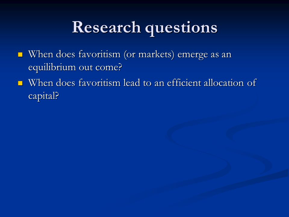 Research questions When does favoritism (or markets) emerge as an equilibrium out come.