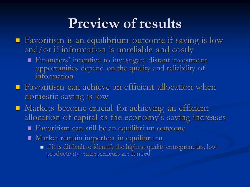 Preview of results Favoritism is an equilibrium outcome if saving is low and/or if information is unreliable and costly Favoritism is an equilibrium outcome if saving is low and/or if information is unreliable and costly Financiers' incentive to investigate distant investment opportunities depend on the quality and reliability of information Financiers' incentive to investigate distant investment opportunities depend on the quality and reliability of information Favoritism can achieve an efficient allocation when domestic saving is low Favoritism can achieve an efficient allocation when domestic saving is low Markets become crucial for achieving an efficient allocation of capital as the economy's saving increases Markets become crucial for achieving an efficient allocation of capital as the economy's saving increases Favoritism can still be an equilibrium outcome Favoritism can still be an equilibrium outcome Market remain imperfect in equilibrium Market remain imperfect in equilibrium if it is difficult to identify the highest quality entrepreneurs, low productivity entrepreneurs are funded if it is difficult to identify the highest quality entrepreneurs, low productivity entrepreneurs are funded