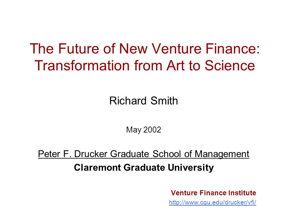 The Future of New Venture Finance: Transformation from Art to Science Richard Smith May 2002 Peter F. Drucker Graduate School of Management Claremont