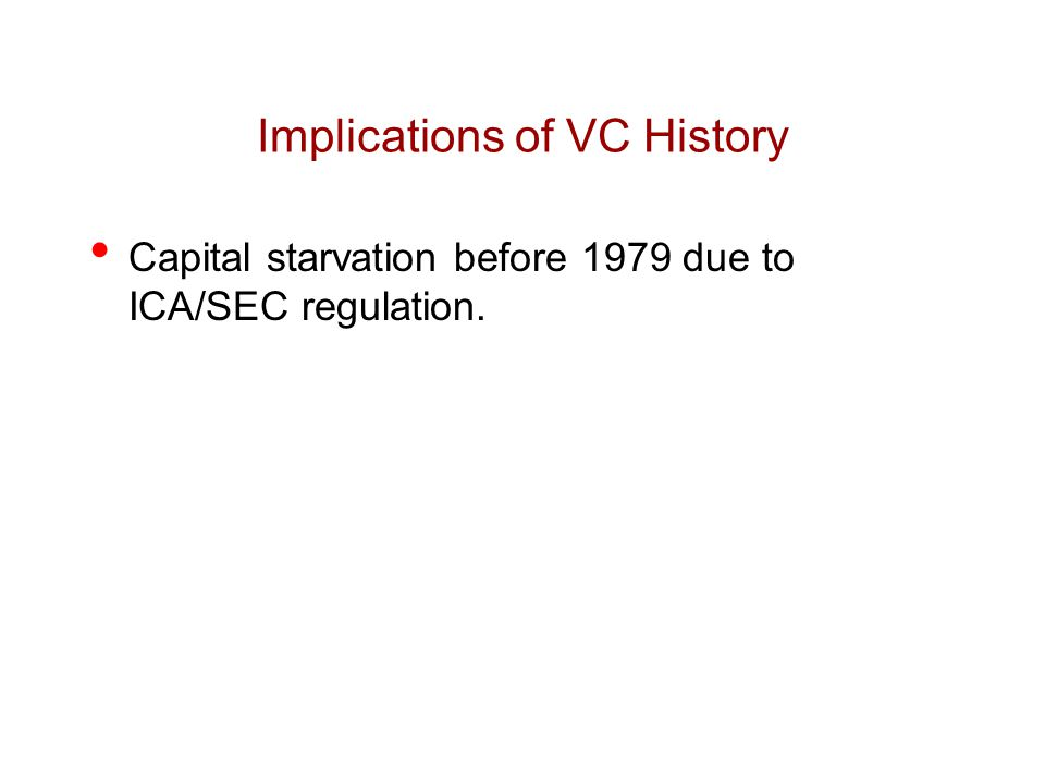 Implications of VC History Capital starvation before 1979 due to ICA/SEC regulation.
