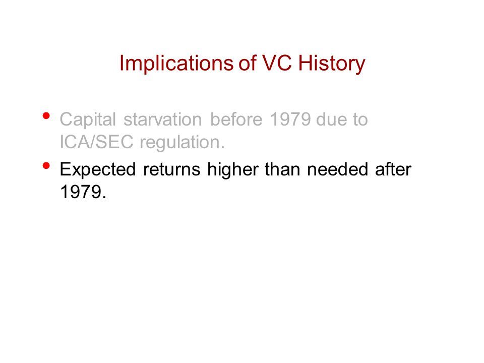 Implications of VC History Capital starvation before 1979 due to ICA/SEC regulation. Expected returns higher than needed after 1979.