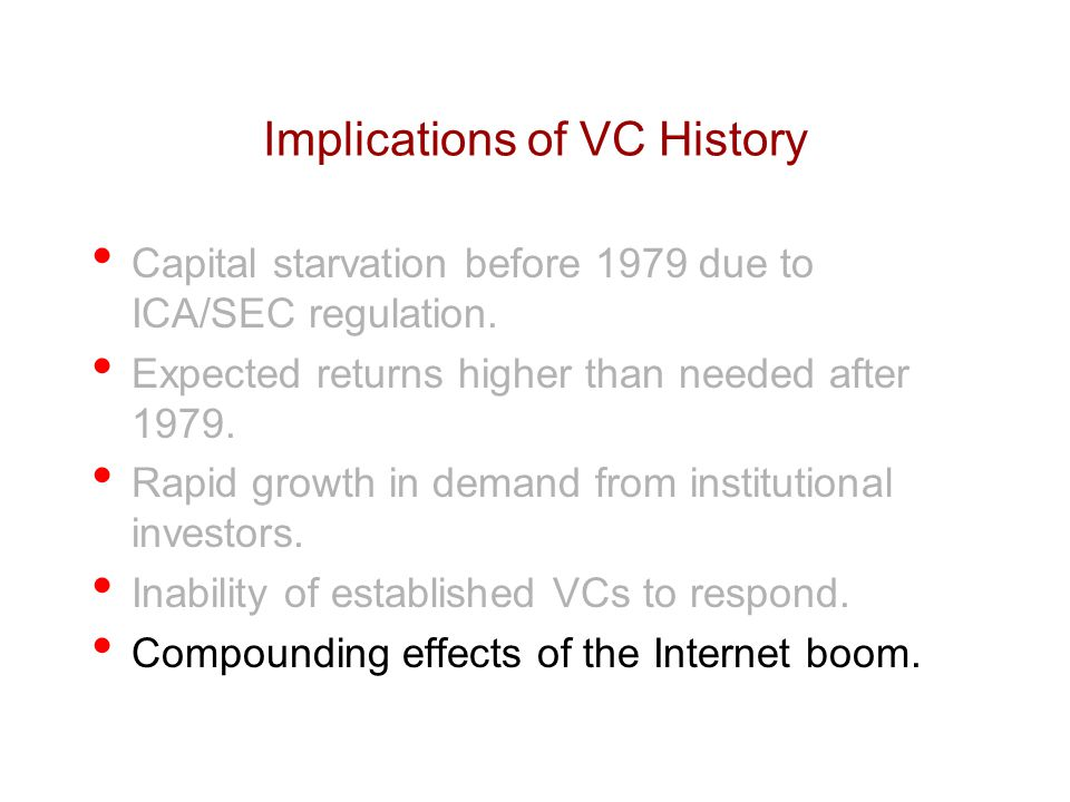 Implications of VC History Capital starvation before 1979 due to ICA/SEC regulation. Expected returns higher than needed after 1979. Rapid growth in d