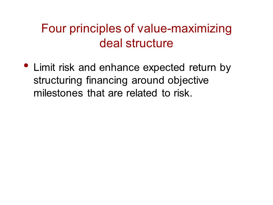 Limit risk and enhance expected return by structuring financing around objective milestones that are related to risk.