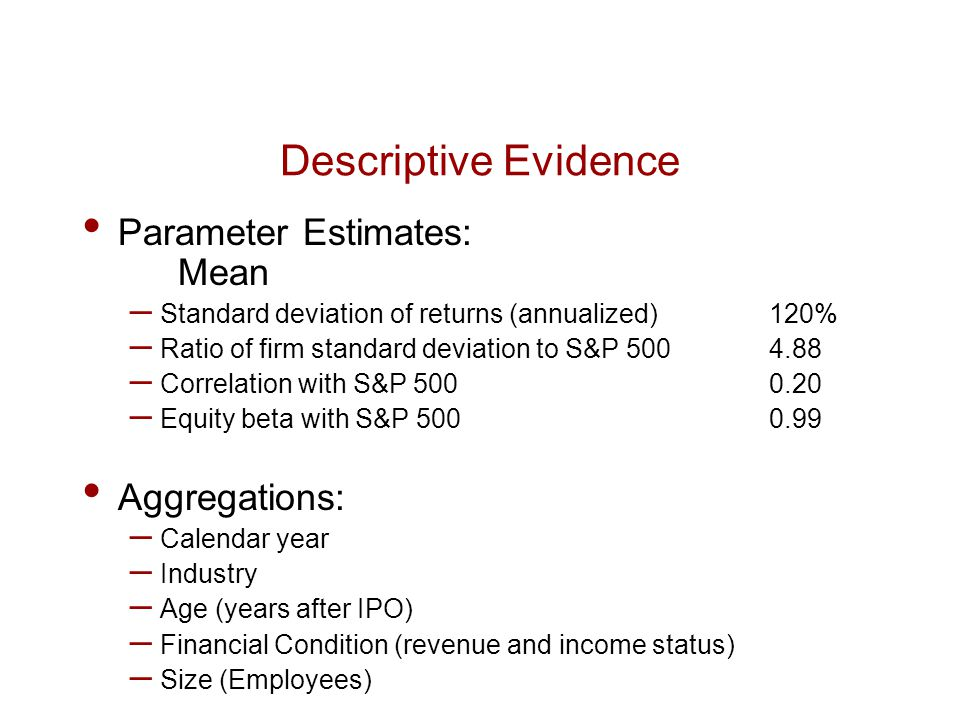 Descriptive Evidence Parameter Estimates: Mean – Standard deviation of returns (annualized) 120% – Ratio of firm standard deviation to S&P 500 4.88 –