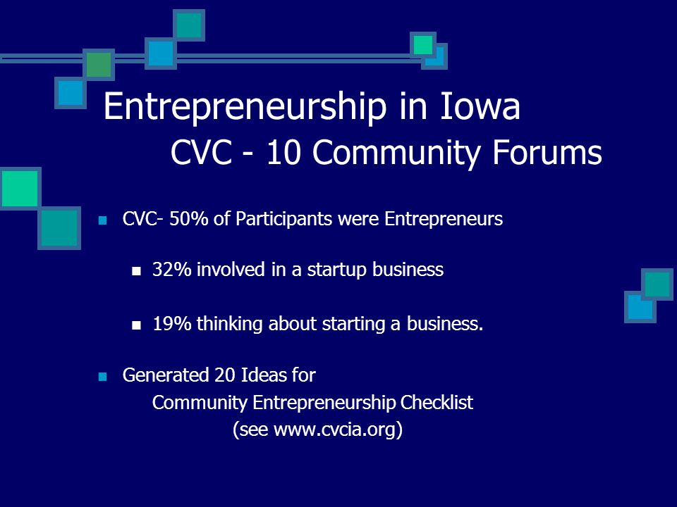 Entrepreneurship in Iowa CVC - 10 Community Forums CVC- 50% of Participants were Entrepreneurs 32% involved in a startup business 19% thinking about starting a business.