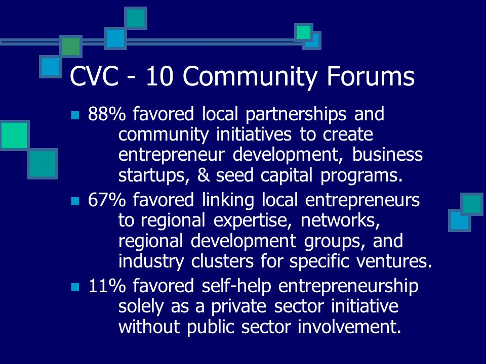 CVC - 10 Community Forums 88% favored local partnerships and community initiatives to create entrepreneur development, business startups, & seed capital programs.