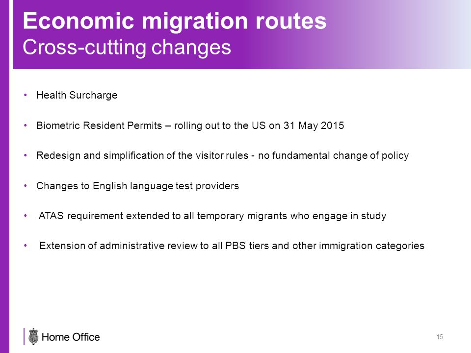 Economic migration routes Cross-cutting changes Health Surcharge Biometric Resident Permits – rolling out to the US on 31 May 2015 Redesign and simplification of the visitor rules - no fundamental change of policy Changes to English language test providers ATAS requirement extended to all temporary migrants who engage in study Extension of administrative review to all PBS tiers and other immigration categories 15