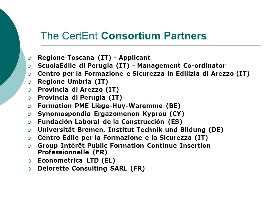 The CertEnt Consortium Partners  Regione Toscana (IT) - Applicant  ScuolaEdile di Perugia (IT) - Management Co-ordinator  Centro per la Formazione e Sicurezza in Edilizia di Arezzo (IT)  Regione Umbria (IT)  Provincia di Arezzo (IT)  Provincia di Perugia (IT)  Formation PME Liège-Huy-Waremme (BE)  Synomospondia Ergazomenon Kyprou (CY)  Fundación Laboral de la Construcción (ES)  Universität Bremen, Institut Technik und Bildung (DE)  Centro Edile per la Formazione e la Sicurezza (IT)  Group Intérêt Public Formation Continue Insertion Professionnelle (FR)  Econometrica LTD (EL)  Delorette Consulting SARL (FR)